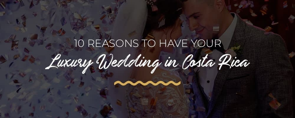 10 reasons to have your luxury wedding in costa rica